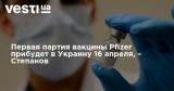 Первая партия вакцины Pfizer прибудет в Украину 16 апреля, – Степанов